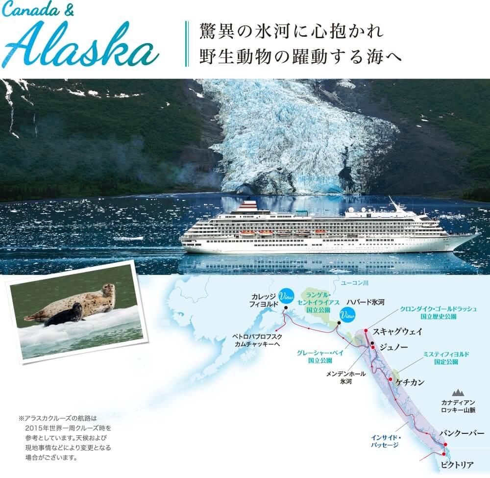 Canada & Alaska 驚異の氷河に心抱かれ野生動物の躍動する海へ ※アラスカクルーズの航路は2015年世界一周クルーズ時を参考としています。天候および現地事情などにより変更となる場合がございます。