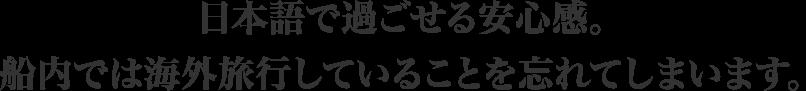 日本語で過ごせる安心感。船内では海外旅行していることを忘れてしまいます。